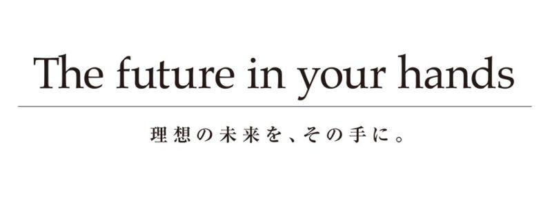理想の未来を、その手に。The future in your hands